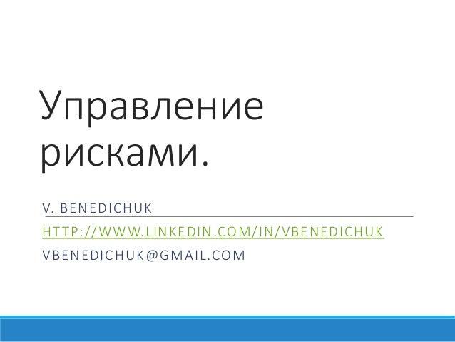 Управление рисками. V. BENEDICHUK HTTP://WWW.LINKEDIN.COM/IN/VBENEDICHUK VBENEDICHUK@GMAIL.COM