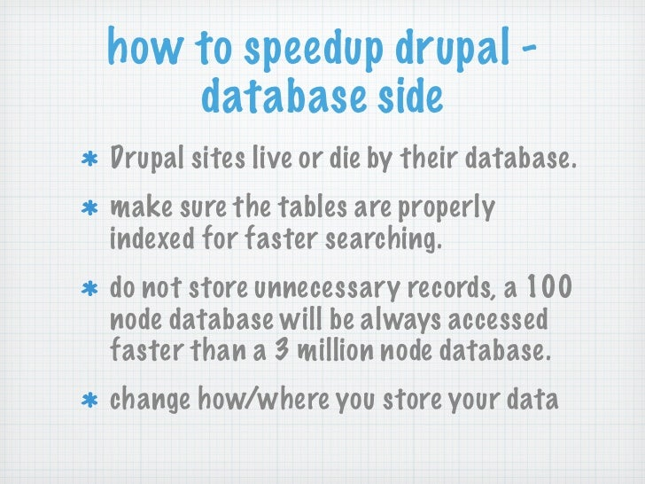 how to speedup drupal -    database sideDrupal sites live or die by their database.make sure the tables are properlyindexe...
