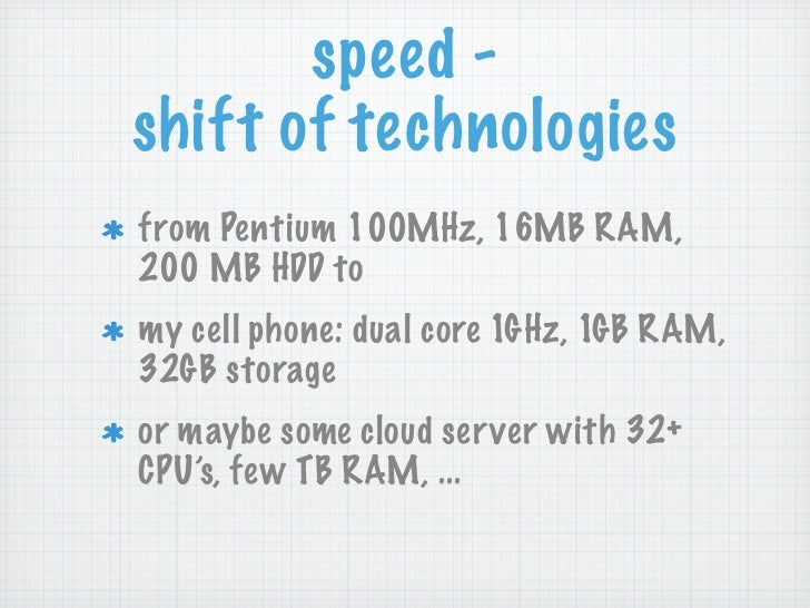 speed -shift of technologiesfrom Pentium 100MHz, 16MB RAM,200 MB HDD tomy cell phone: dual core 1GHz, 1GB RAM,32GB storage...