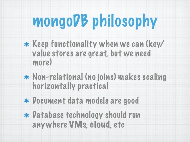 mongoDB philosophyKeep functionality when we can (key/value stores are great, but we needmore)Non-relational (no joins) ma...