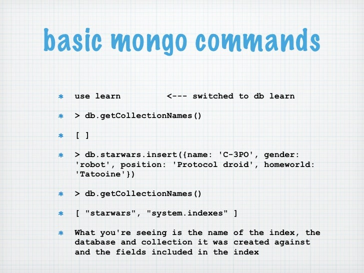 basic mongo commands  use learn         <--- switched to db learn  > db.getCollectionNames()  [ ]  > db.starwars.insert({n...