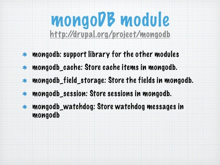 mongoDB module     http://drupal.org/project/mongodbmongodb: support library for the other modulesmongodb_cache: Store cac...