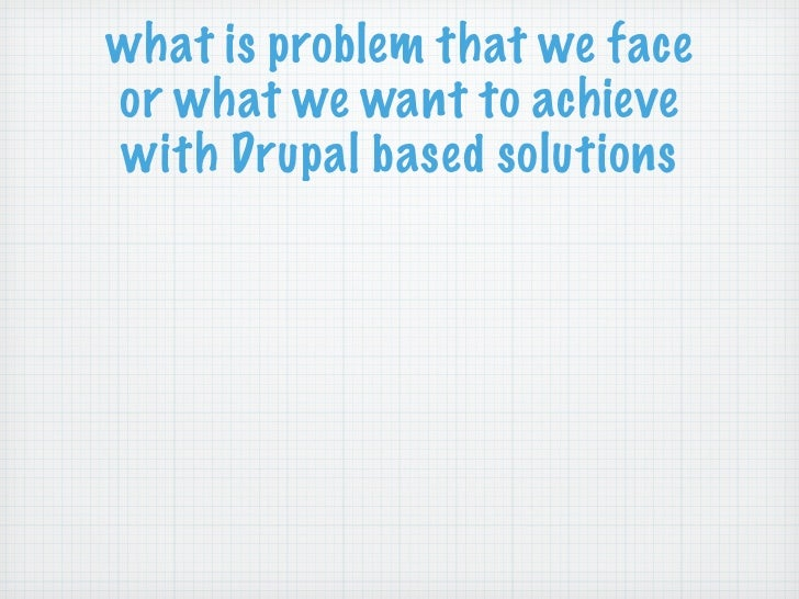 what is problem that we faceor what we want to achievewith Drupal based solutions