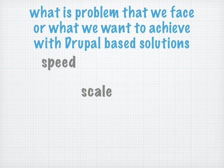 what is problem that we faceor what we want to achievewith Drupal based solutions speed        scale