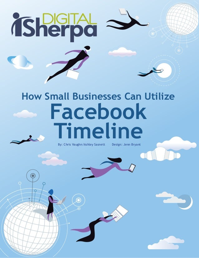 How Small Businesses Can UtilizeFacebookTimelineBy: Chris Vaughn/Ashley Sasnett Design: Jenn Bryant