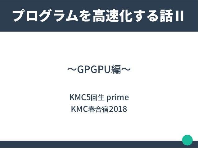 〜GPGPU編〜 KMC5回生 prime KMC春合宿2018 プログラムを高速化する話Ⅱ