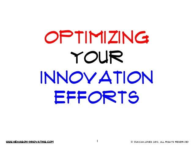 OPTIMIZING YOUR Innovation EFFORTS www.Hexagon-INNovating.com  1  © Duncan.Jones 2013, All rights reserved
