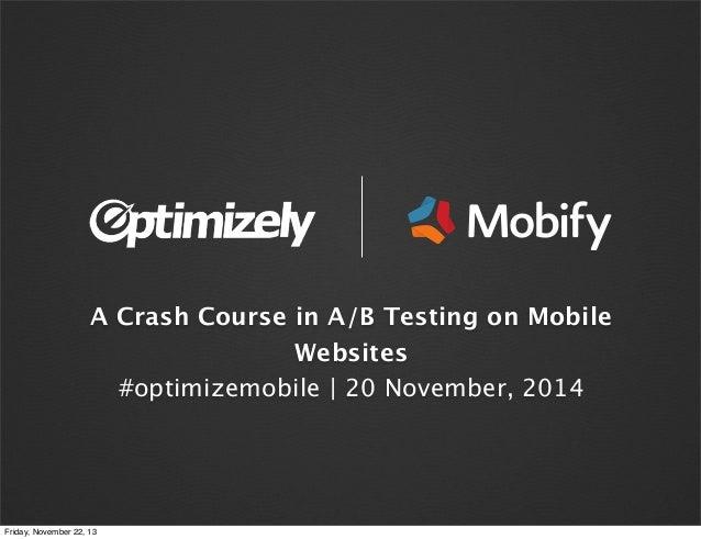 A Crash Course in A/B Testing on Mobile Websites #optimizemobile | 20 November, 2014  Friday, November 22, 13