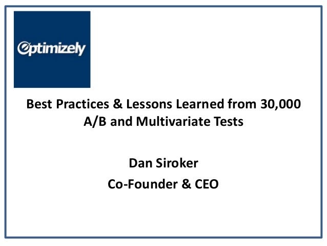 Best Practices & Lessons Learned from 30,000         A/B and Multivariate Tests                Dan Siroker             Co-...