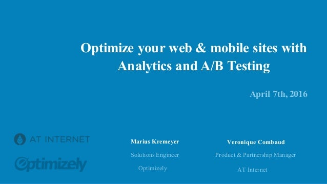 Optimize your web & mobile sites with Analytics and A/B Testing April 7th, 2016 Solutions Engineer Optimizely Marius Kreme...