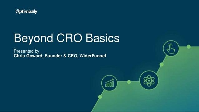 © 2007-2017 WiderFunnel Marketing Inc. Tweet this: @chrisgoward #Awesome Beyond CRO Basics Presented by Chris Goward, Foun...