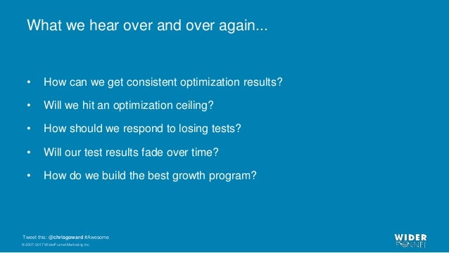 © 2007-2017 WiderFunnel Marketing Inc. Tweet this: @chrisgoward #Awesome What we hear over and over again... • How can we ...
