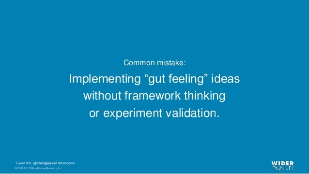 """© 2007-2017 WiderFunnel Marketing Inc. Tweet this: @chrisgoward #Awesome Common mistake: Implementing """"gut feeling"""" ideas ..."""
