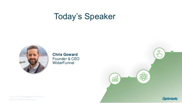 © 2007-2017 WiderFunnel Marketing Inc. Tweet this: @chrisgoward #Awesome Today's Speaker Chris Goward Founder & CEO WiderF...