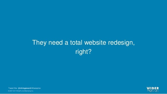 © 2007-2017 WiderFunnel Marketing Inc. Tweet this: @chrisgoward #Awesome They need a total website redesign, right?