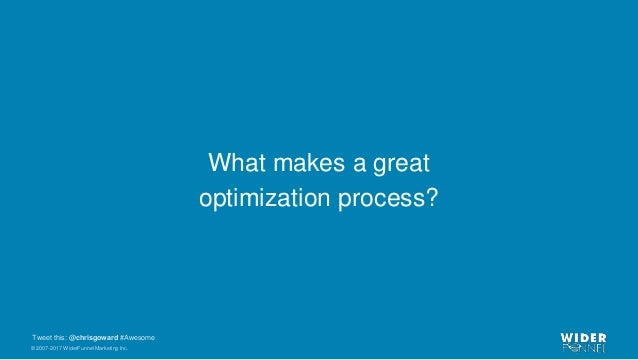 © 2007-2017 WiderFunnel Marketing Inc. Tweet this: @chrisgoward #Awesome What makes a great optimization process?