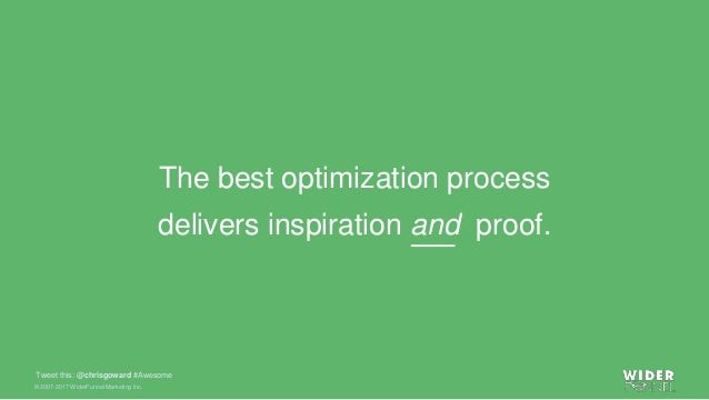 © 2007-2017 WiderFunnel Marketing Inc. Tweet this: @chrisgoward #Awesome The best optimization process delivers inspiratio...