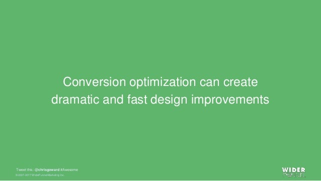 © 2007-2017 WiderFunnel Marketing Inc. Tweet this: @chrisgoward #Awesome Conversion optimization can create dramatic and f...