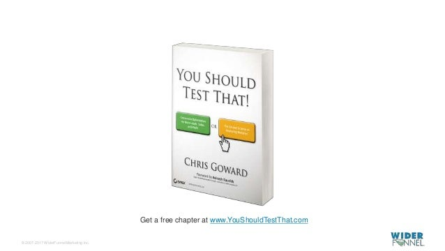 © 2007-2017 WiderFunnel Marketing Inc. Tweet to: @chrisgoward #Awesome Get a free chapter at www.YouShouldTestThat.com