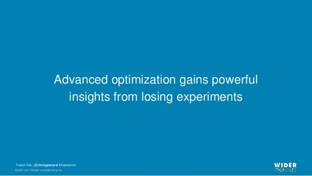 © 2007-2017 WiderFunnel Marketing Inc. Tweet this: @chrisgoward #Awesome Advanced optimization gains powerful insights fro...
