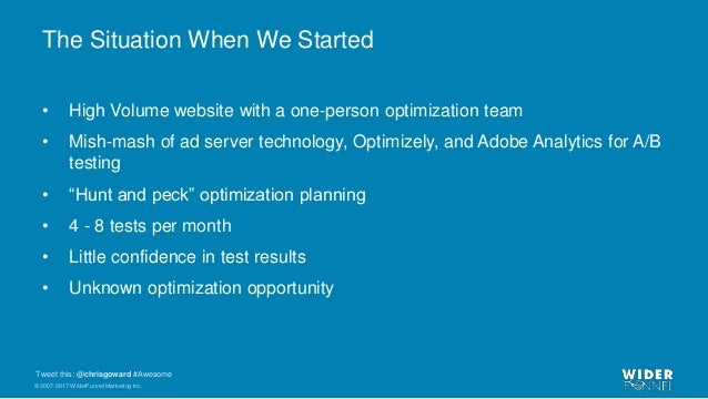 © 2007-2017 WiderFunnel Marketing Inc. Tweet this: @chrisgoward #Awesome The Situation When We Started • High Volume websi...