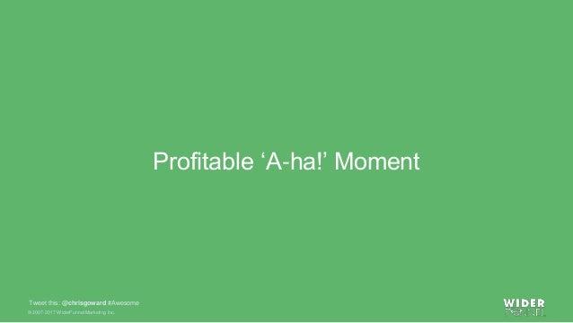 © 2007-2017 WiderFunnel Marketing Inc. Tweet this: @chrisgoward #Awesome Profitable 'A-ha!' Moment