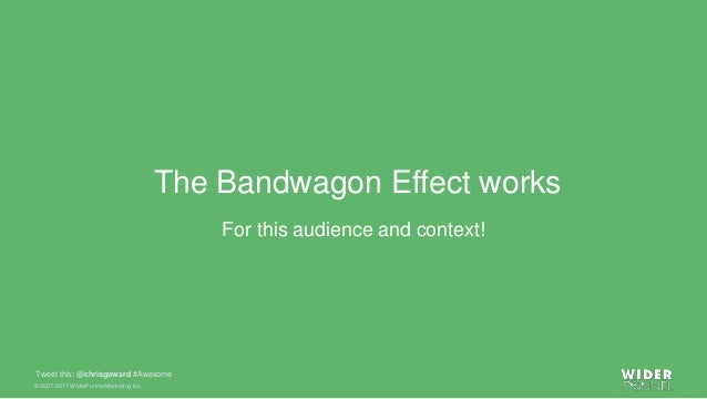 © 2007-2017 WiderFunnel Marketing Inc. Tweet this: @chrisgoward #Awesome The Bandwagon Effect works For this audience and ...
