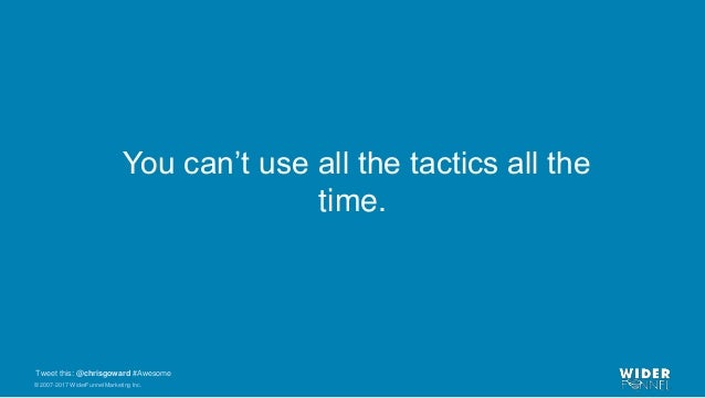 © 2007-2017 WiderFunnel Marketing Inc. Tweet this: @chrisgoward #Awesome You can't use all the tactics all the time.