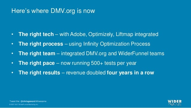 © 2007-2017 WiderFunnel Marketing Inc. Tweet this: @chrisgoward #Awesome Here's where DMV.org is now • The right tech – wi...