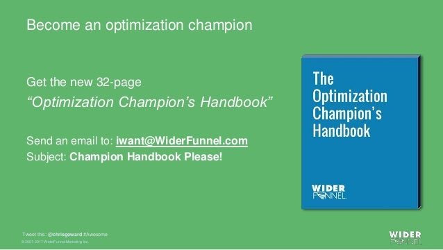© 2007-2017 WiderFunnel Marketing Inc. Tweet this: @chrisgoward #Awesome Become an optimization champion Get the new 32-pa...