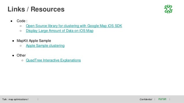 Links / Resources Confidential ● Code : ○ Open Source library for clustering with Google Map iOS SDK ○ Display Large Amoun...