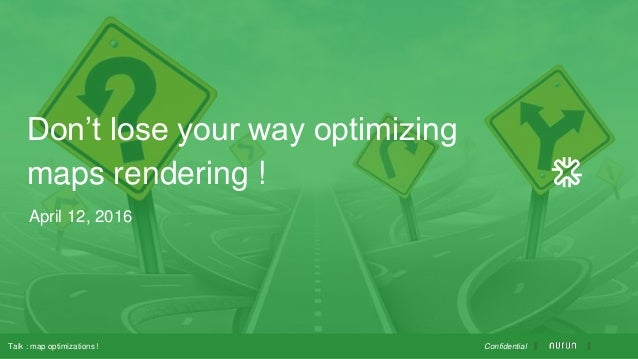 April 12, 2016 Don't lose your way optimizing maps rendering ! Talk : map optimizations ! Confidential