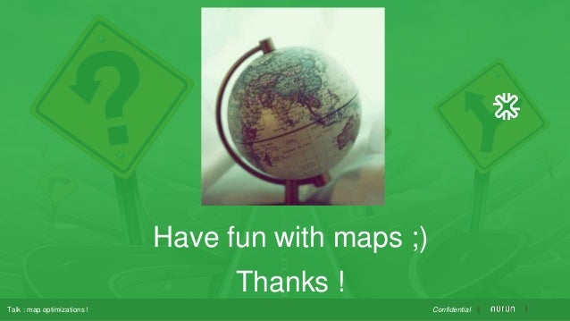 Have fun with maps ;) Thanks ! ConfidentialTalk : map optimizations !