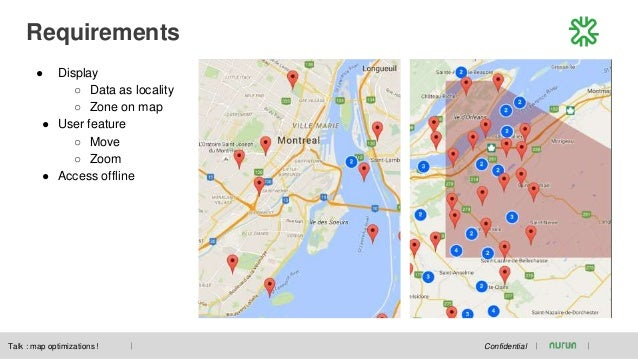 Requirements Confidential ● Display ○ Data as locality ○ Zone on map ● User feature ○ Move ○ Zoom ● Access offline Talk : ...