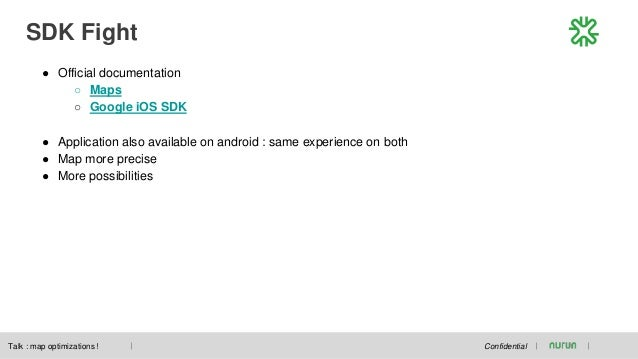 SDK Fight Confidential ● Official documentation ○ Maps ○ Google iOS SDK ● Application also available on android : same exp...