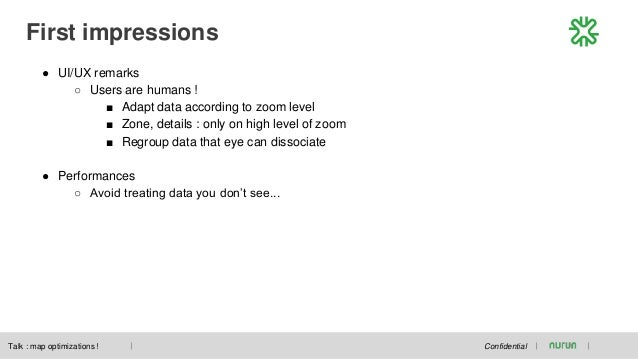 First impressions Confidential ● UI/UX remarks ○ Users are humans ! ■ Adapt data according to zoom level ■ Zone, details :...