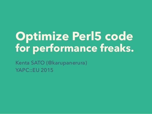 Optimize Perl5 code for performance freaks. Kenta SATO (@karupanerura) YAPC::EU 2015
