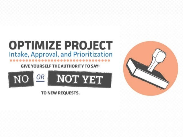 "Optimize Project Intake, Approval, and Prioritization Give yourself the authority to say ""no"" (or ""not yet"") to new reques..."