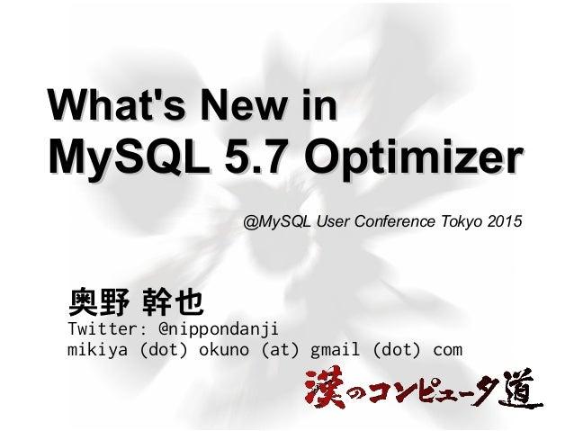 What's New inWhat's New in MySQL 5.7 OptimizerMySQL 5.7 Optimizer 奥野 幹也 Twitter: @nippondanji mikiya (dot) okuno (at) gmai...
