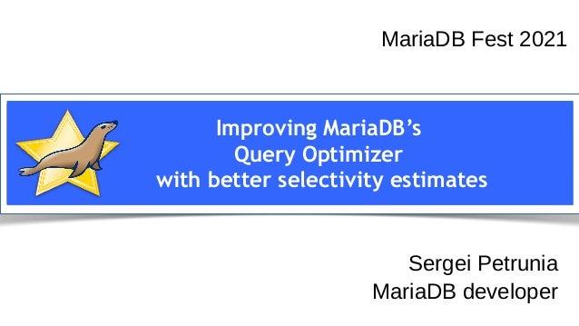 Sergei Petrunia MariaDB devroom FOSDEM 2021 Improving MariaDB's Query Optimizer with better selectivity estimates MariaDB ...