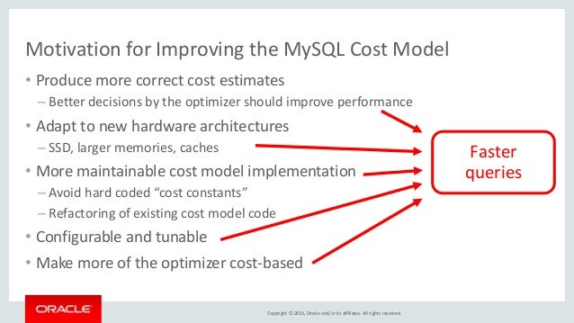 Copyright © 2016, Oracle and/or its affiliates. All rights reserved. Motivation for Improving the MySQL Cost Model • Produ...