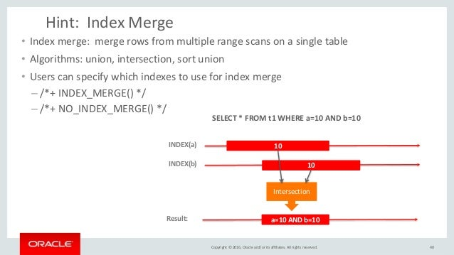 Copyright © 2016, Oracle and/or its affiliates. All rights reserved. Hint: Index Merge • Index merge: merge rows from mult...
