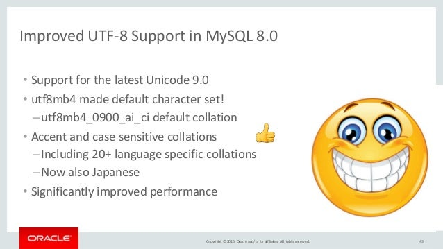 Copyright © 2016, Oracle and/or its affiliates. All rights reserved. 43 Improved UTF-8 Support in MySQL 8.0 • Support for ...