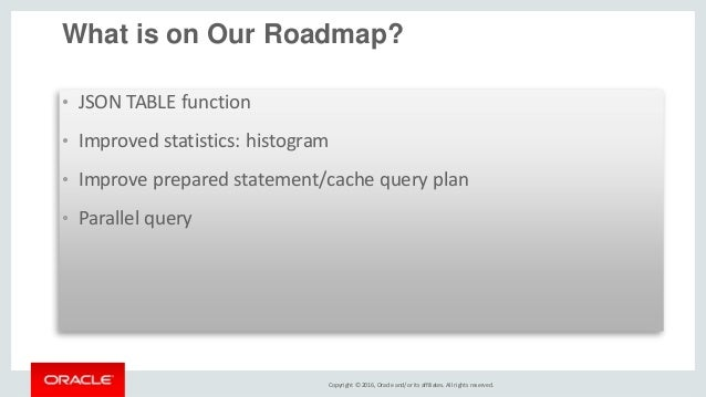 Copyright © 2016, Oracle and/or its affiliates. All rights reserved. What is on Our Roadmap? • JSON TABLE function • Impro...