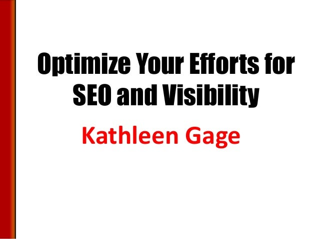 Optimize Your Efforts for   SEO and Visibility    Kathleen Gage