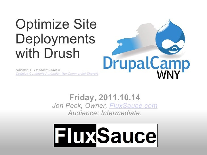Optimize Site Deployments with Drush Friday, 2011.10.14 Jon Peck, Owner,  FluxSauce.com Audience: Intermediate. Revision 1...