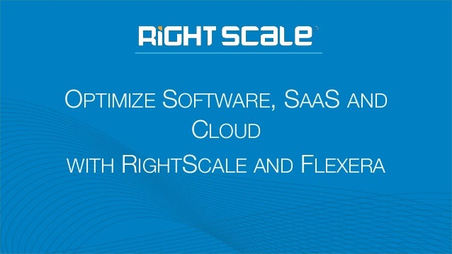 OPTIMIZE SOFTWARE, SAAS AND CLOUD WITH RIGHTSCALE AND FLEXERA