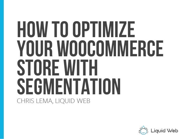 How to Optimize your WooCommerce Store with SegmentationCHRIS LEMA, LIQUID WEB