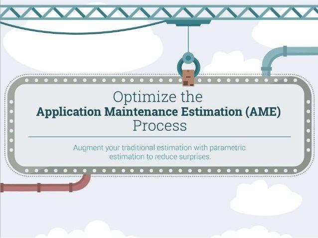 Optimize Your Application Maintenance Estimation (AME) Process Augment your traditional estimation with parametric estimat...