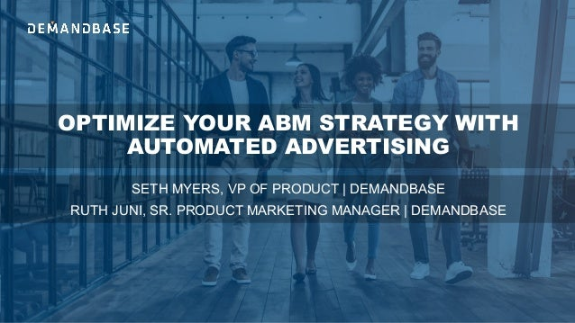OPTIMIZE YOUR ABM STRATEGY WITH AUTOMATED ADVERTISING SETH MYERS, VP OF PRODUCT | DEMANDBASE RUTH JUNI, SR. PRODUCT MARKET...